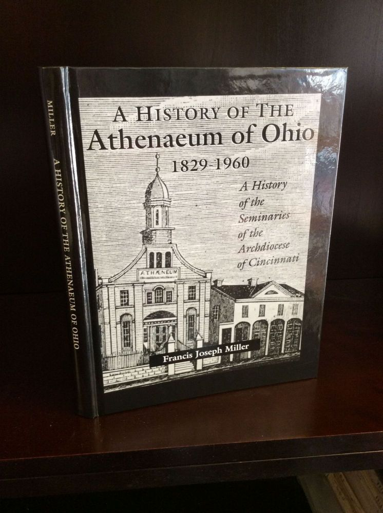 A HISTORY OF THE ATHENAEUM OF OHIO 1829-1960: A History of the Seminaries of the Archdiocese of Cincinnati. Francis Joseph Miller.