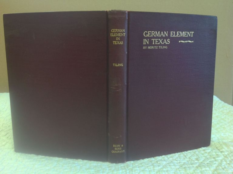 HISTORY OF THE GERMAN ELEMENT IN TEXAS FROM 1820-1850 and Historical Sketches of the German Texas Singers' League and Houston Turnverein. Moritz Tiling.