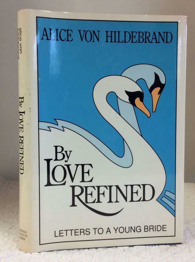 BY LOVE REFINED: LETTERS TO A YOUNG BRIDE. Alice von Hildebrand.