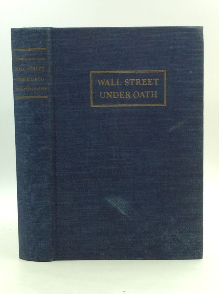 WALL STREET UNDER OATH: The Story of Our Modern Money Changers. Ferdinand Pecora.