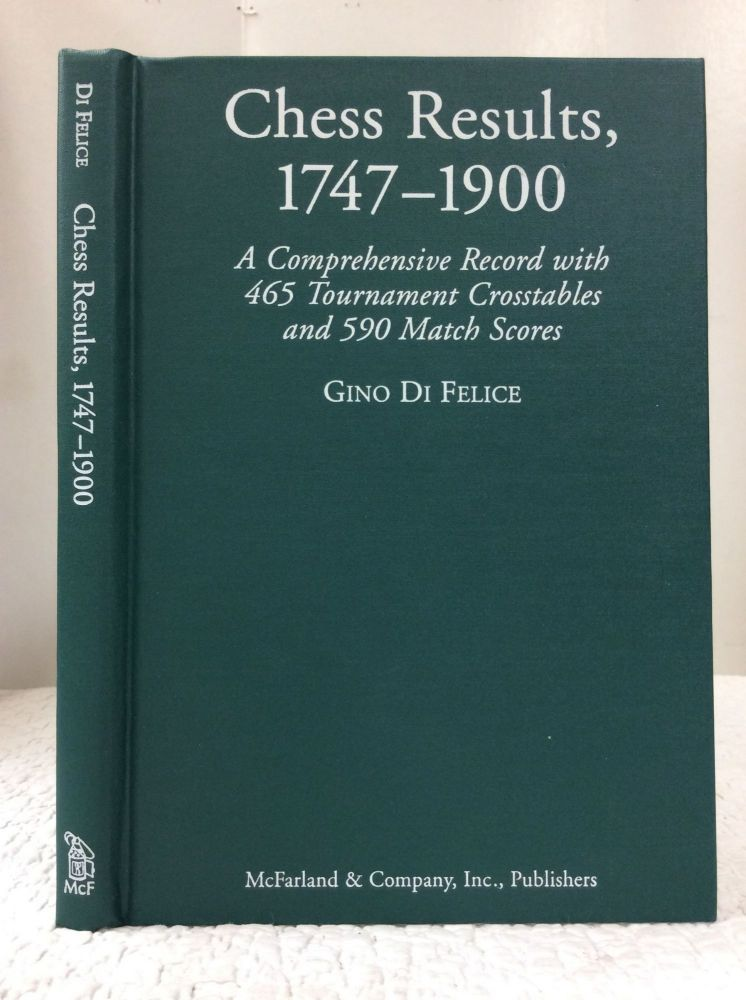 CHESS RESULTS, 1747-1900: A COMPREHENSIVE RECORD WITH 465 TOURNAMENT CROSSTABLES AND 590 MATCH SCORES. Gino Di Felice.