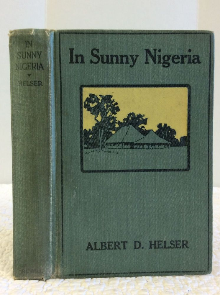 IN SUNNY NIGERIA: EXPERIENCES AMONG A PRIMITIVE PEOPLE IN THE INTERIOR OF NORTH CETNRAL AFRICA. Albert D. Helser.