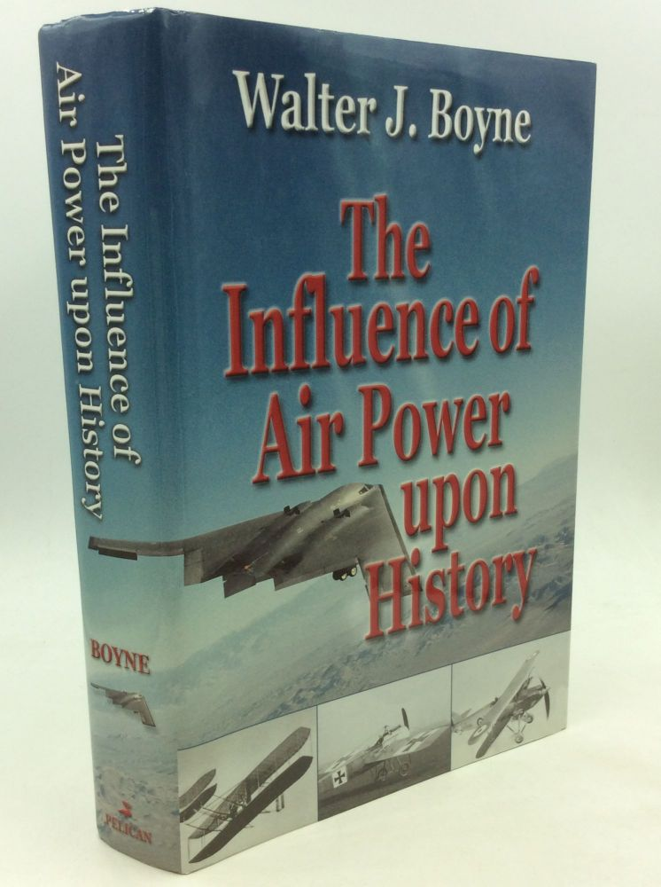 THE INFLUENCE OF AIR POWER UPON HISTORY. Walter J. Boyne.