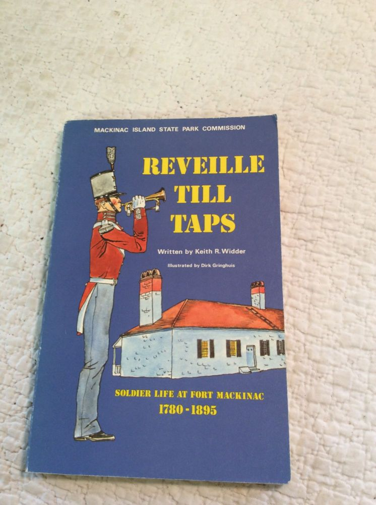 REVEILLE TILL TAPS: Soldier Life at Fort Mackinac 1780-1895. Keith R. Widder.