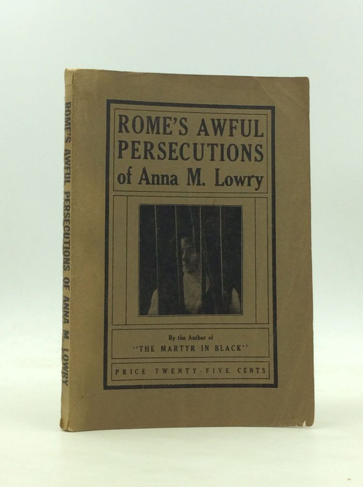 ROME'S AWFUL PERSECUTIONS OF ANNA M. LOWRY. Anna M. Lowry.