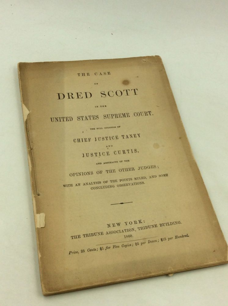 THE CASE OF DRED SCOTT IN THE UNITED STATES SUPREME COURT: The Full Opinions of Chief Justice Taney and Justice Curtis and Abstracts of the Opinions of the Other Judges. US Supreme Court.
