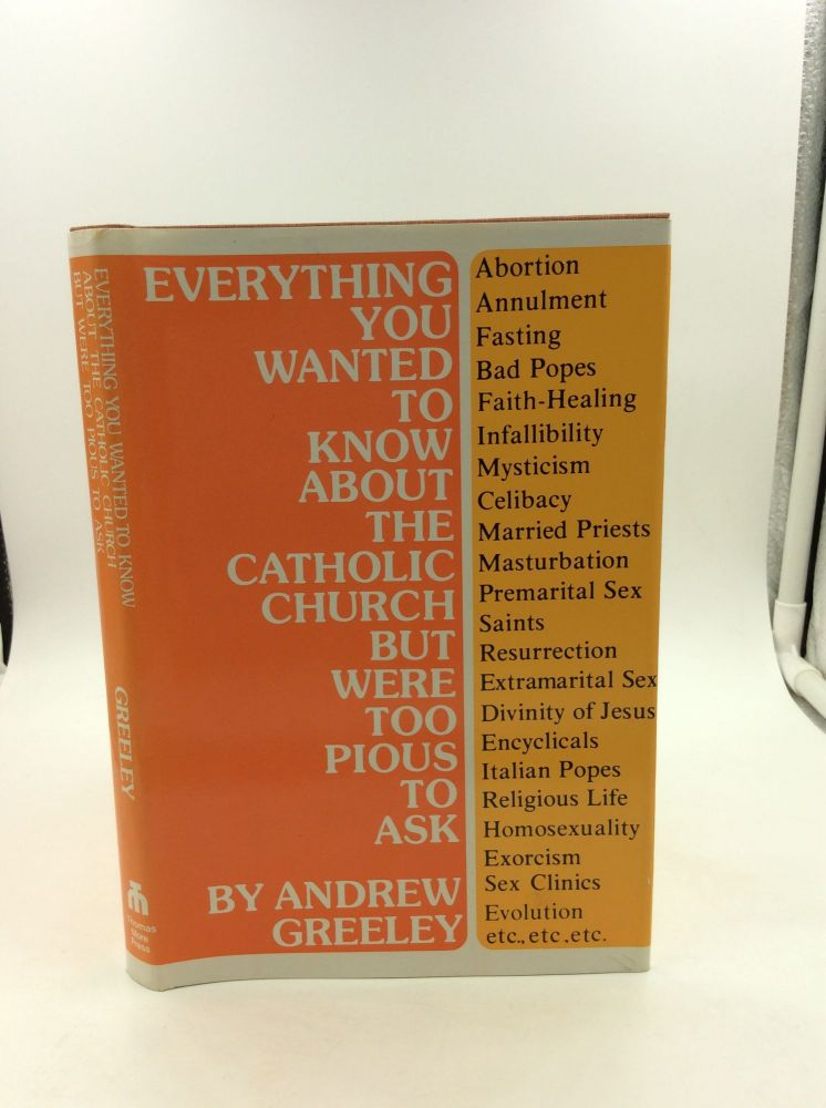 EVERYTHING YOU WANTED TO KNOW ABOUT THE CATHOLIC CHURCH BUT WERE TOO PIOUS TO ASK. Andrew M. Greeley.
