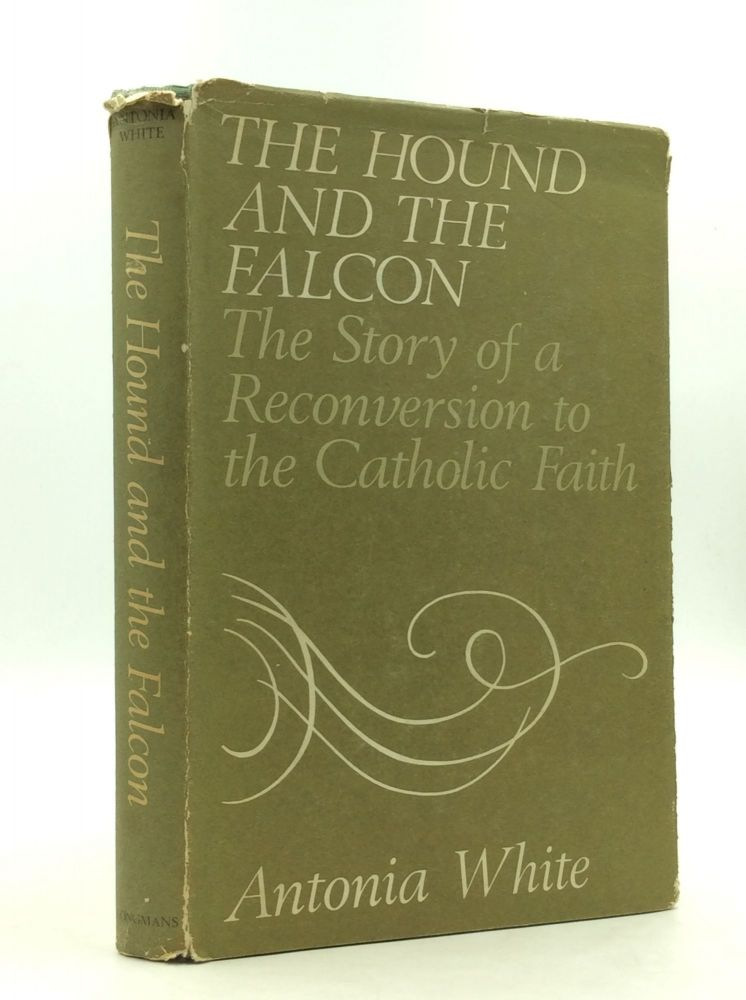 THE HOUND AND THE FALCON: The Story of a Reconversion to the Catholic Faith. Antonia White.