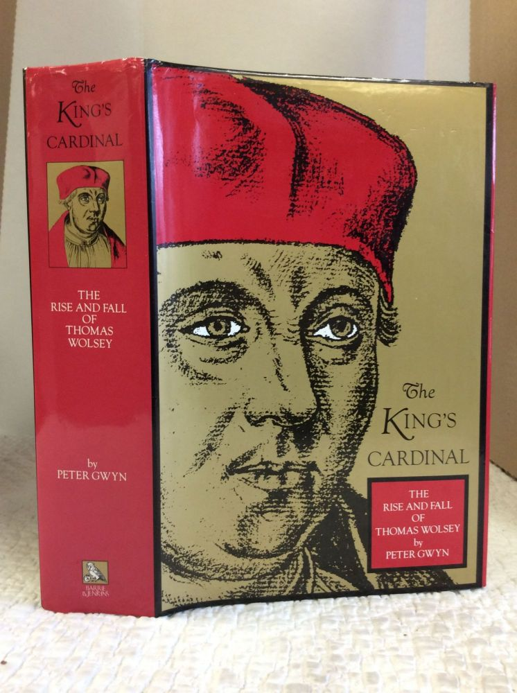 THE KING'S CARDINAL: THE RISE AND FALL OF THOMAS WOLSEY. Peter Gwyn.
