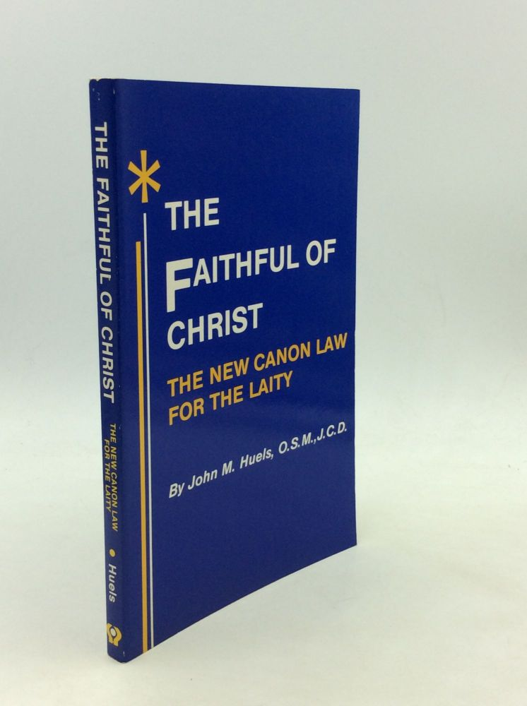 THE FAITHFUL OF CHRIST: The New Canon Law for the Laity. O. S. M. John M. Huels, J. C. D.