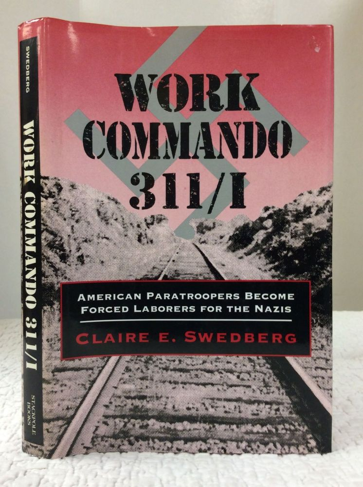 WORK COMMANDO 311/I: American Paratroopers Become Forced Laborers for the Nazis. Claire E. Swedberg.