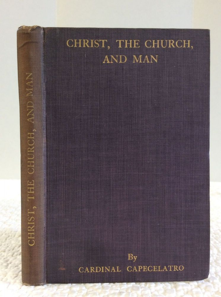 CHRIST, THE CHURCH, AND MAN: AN ESSAY ON NEW METHODS IN ECCLESIASTICAL STUDIES & WORSHIP. Alfonso Cardinal Capecelatro.