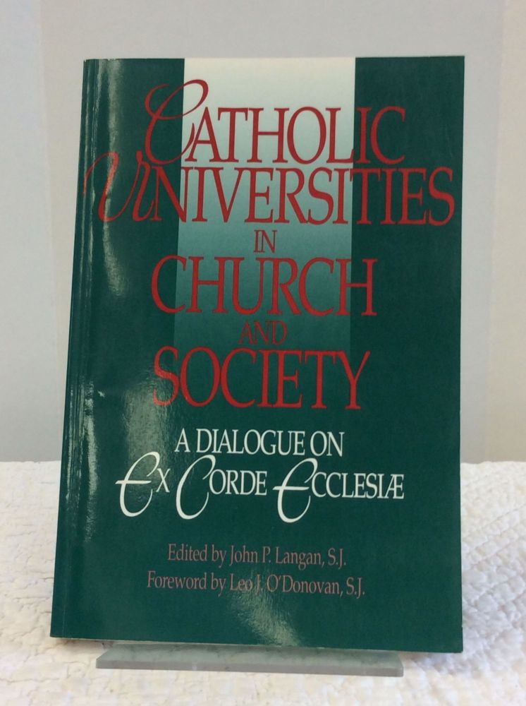 CATHOLIC UNIVERSITIES IN CHURCH AND SOCIETY: A Dialogue on EX CORDE ECCLESIAE. ed John P. Langan.