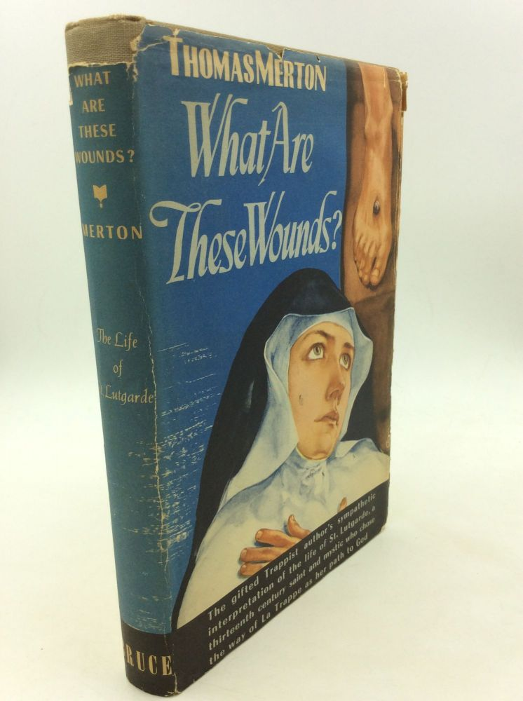 WHAT ARE THESE WOUNDS? The Life of a Cistercian Mystic, Saint Lutgarde of Aywieres. Thomas Merton.