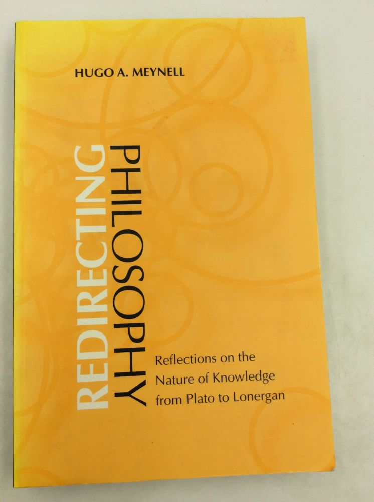 REDIRECTING PHILOSOPHY: Reflections on the Nature of Knowledge from Plato to Lonergan. Hugo A. Meynell.