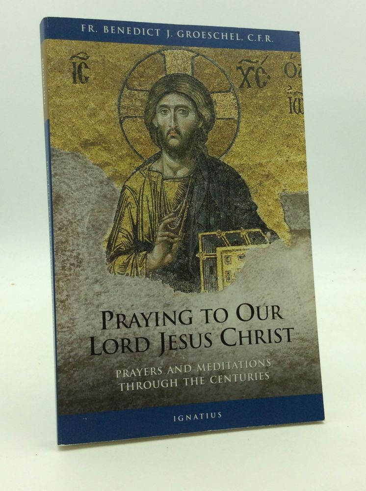 PRAYING TO OUR LORD JESUS CHRIST: Prayers and Meditations Through the Centuries. Benedict J. Groeschel.