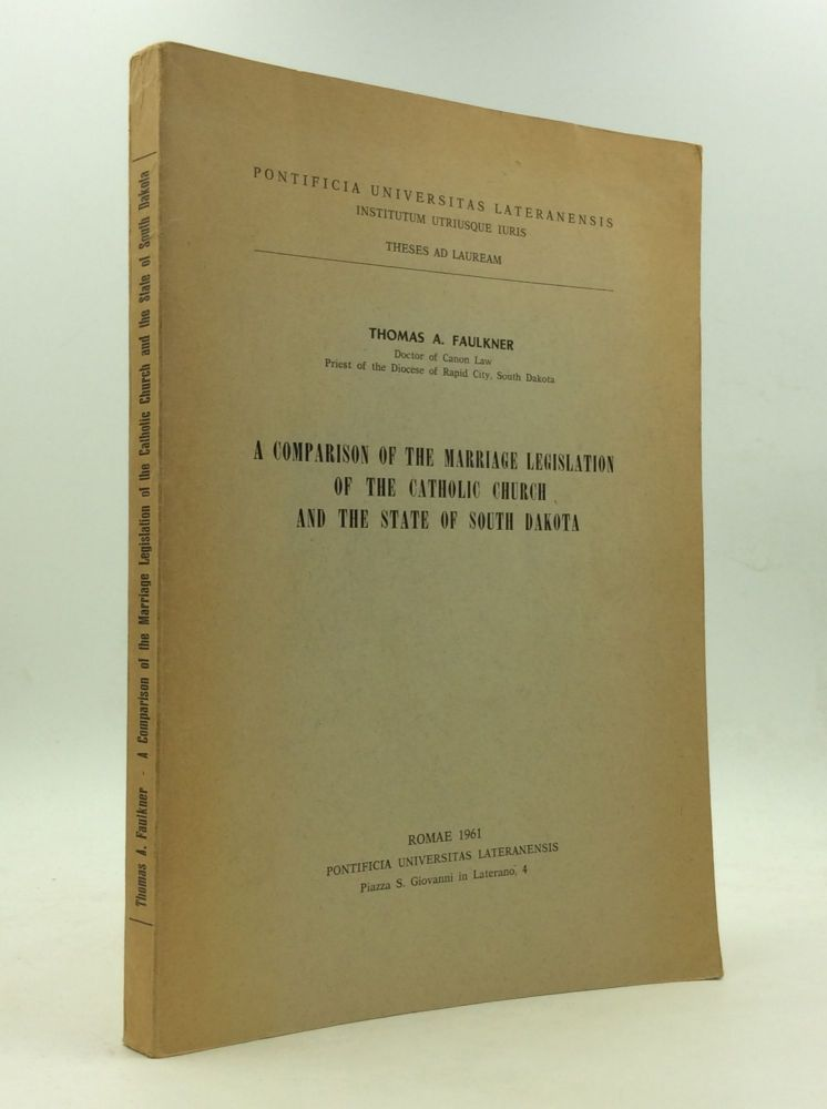 A COMPARISON OF THE MARRIAGE LEGISLATION OF THE CATHOLIC CHURCH AND THE STATE OF SOUTH DAKOTA. Thomas A. Faulkner.