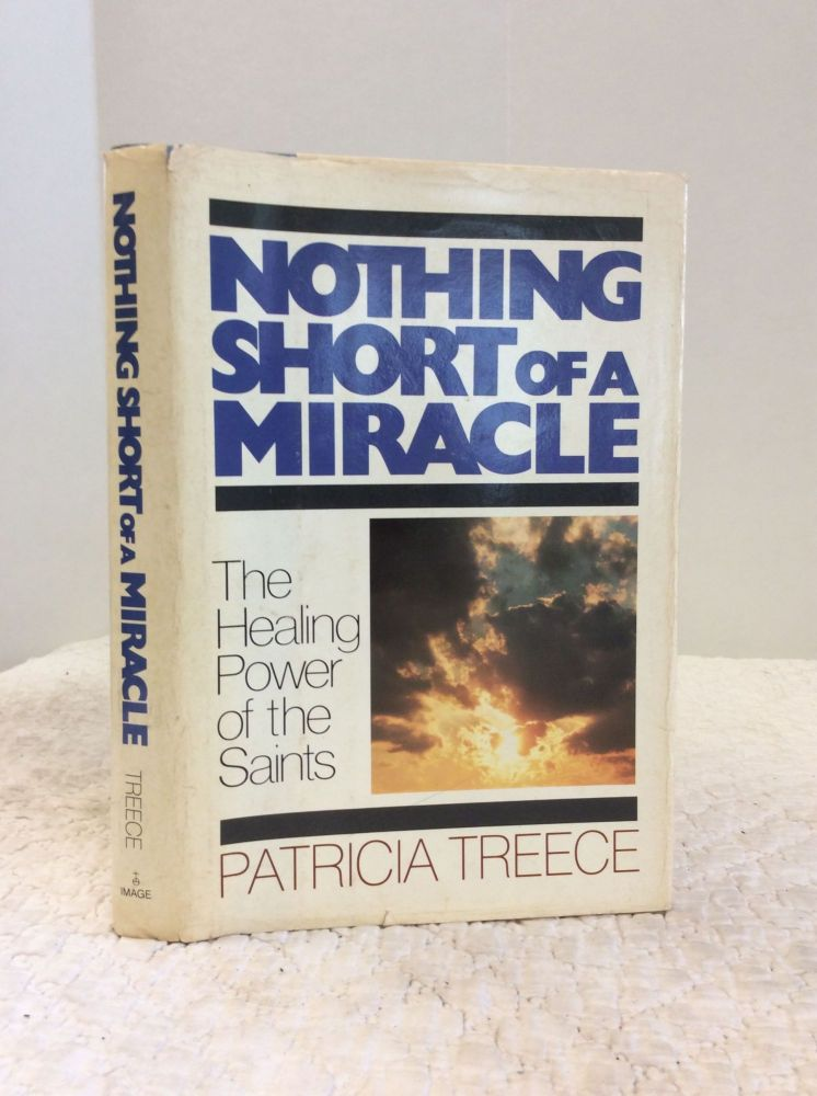 NOTHING SHORT OF A MIRACLE: The Healing Power of the Saints. Patricia Treece.