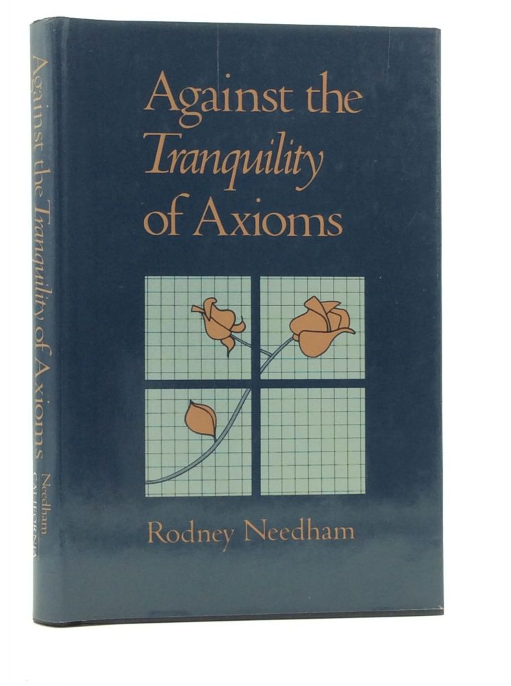 AGAINST THE TRANQUILITY OF AXIOMS. Rodney Needham.