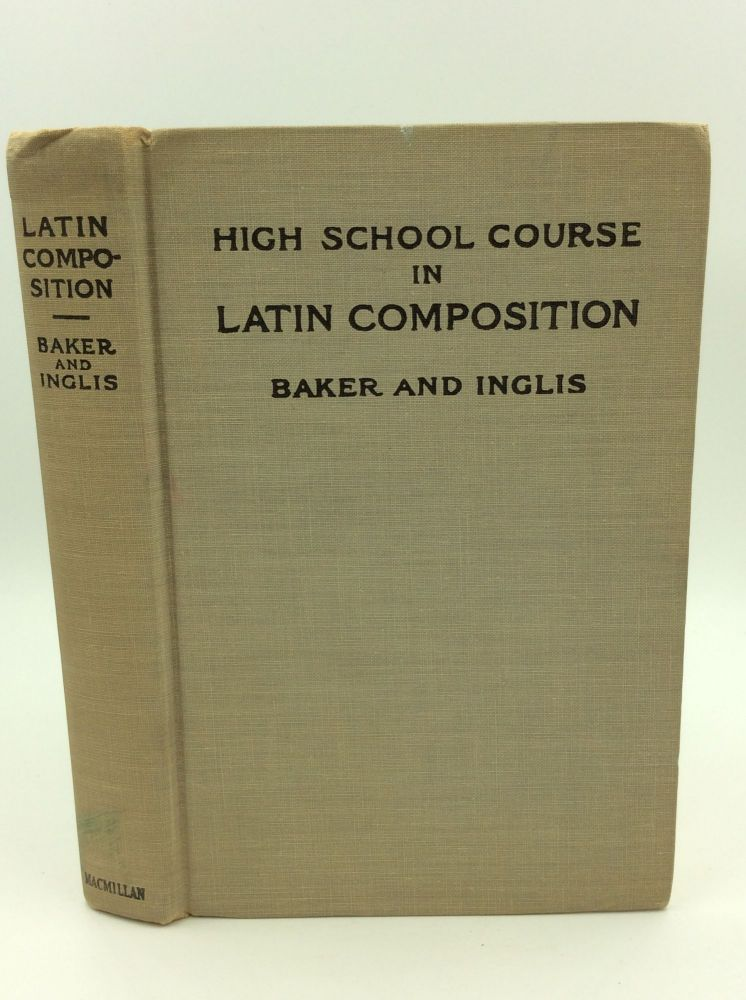 HIGH SCHOOL COURSE IN LATIN COMPOSITION. Charles McCoy Baker, Alexander James Inglis.