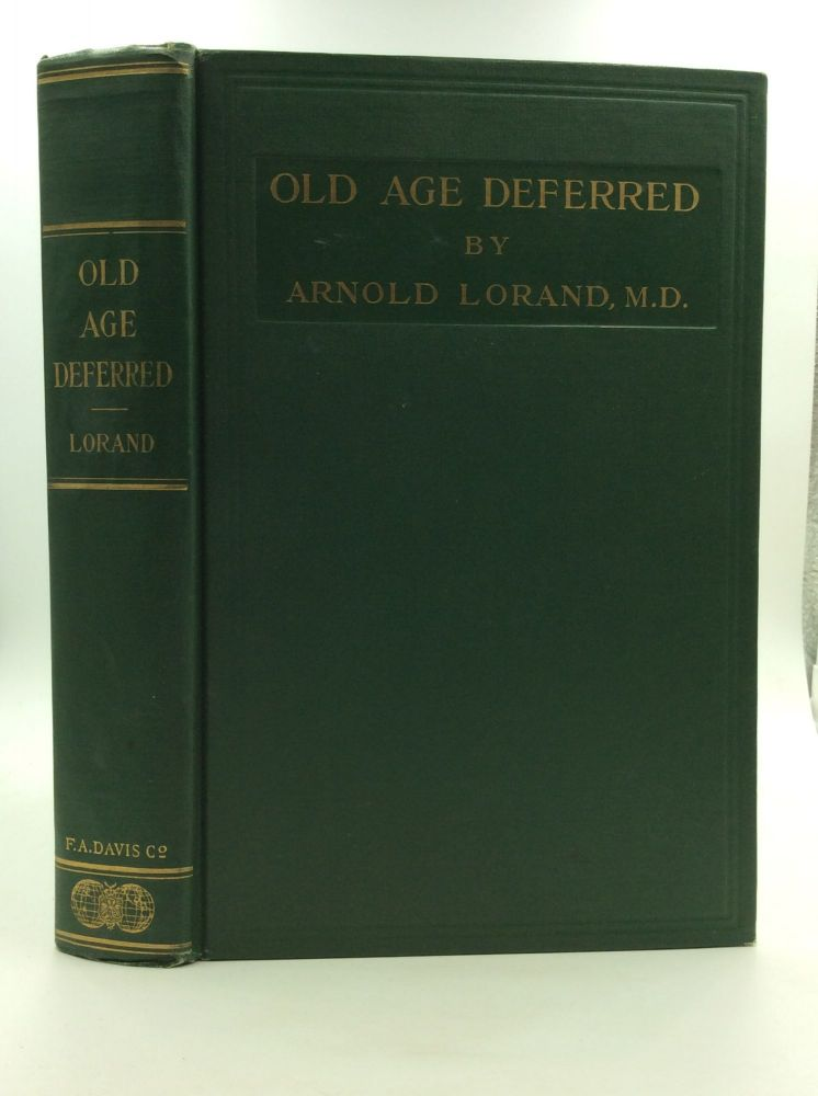 OLD AGE DEFERRED: The Cause of Old Age and Its Postponement by Hygenic and Therapeutic Measures. Arnold Lorand.