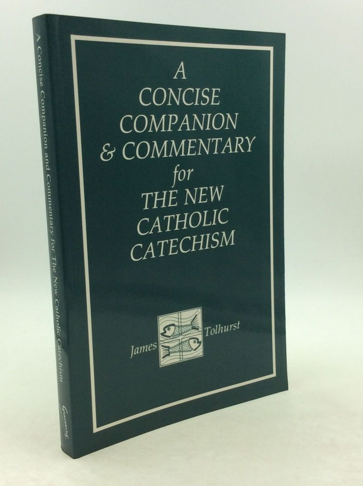 A CONCISE COMPANION AND COMMENTARY FOR THE NEW CATHOLIC CATECHISM. Fr. James Tolhurst.