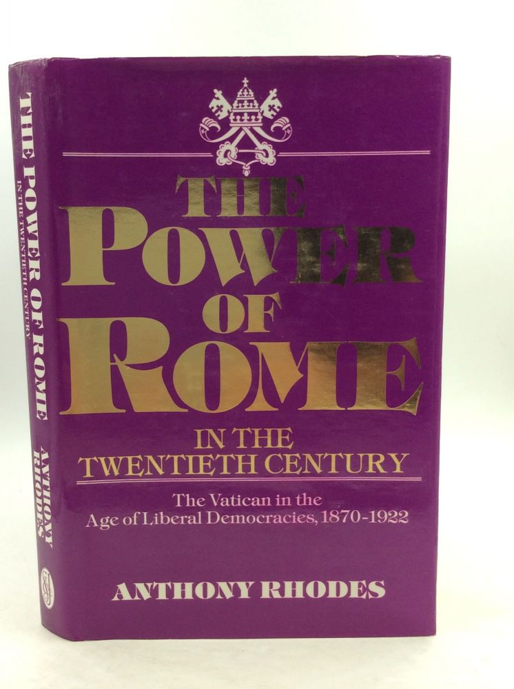 THE POWER OF ROME IN THE TWENTIETH CENTURY: Tha Vatican in the Age of Liberal Democracies, 1870-1922. Anthony Rhodes.