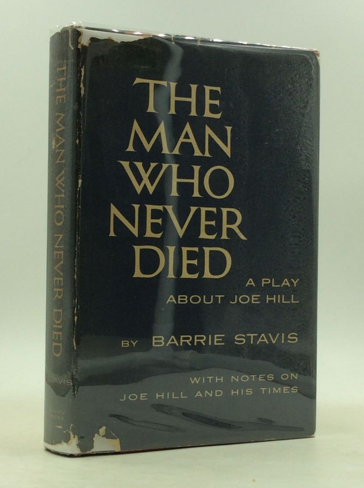 THE MAN WHO NEVER DIED: A Play About Joe Hill With Notes on Joe Hill and His Times. Barrie Stavis.