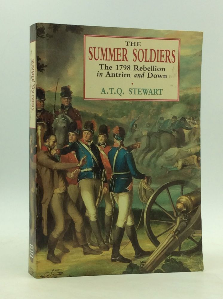 THE SUMMER SOLDIERS: The 1798 Rebellion in Antrim and Down. A T. Q. Stewart.