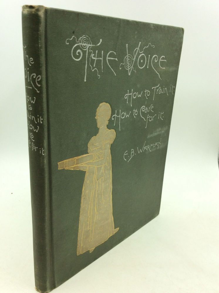 THE VOICE: How to Train It - How to Care for It; For Ministers, Lecturers, Readers, Actors, Singers, Teachers, and Public Speakers. E B. Warman.
