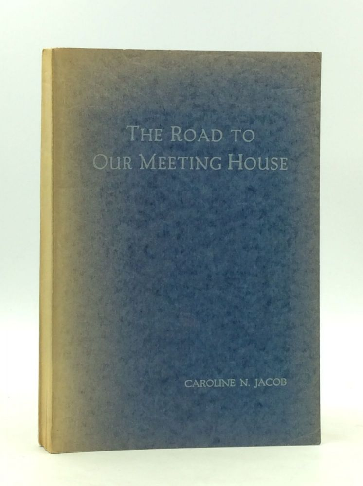 THE ROAD TO OUR MEETING HOUSE: The Story of the Quakers as Part of the Christian Church. Caroline N. Jacob.