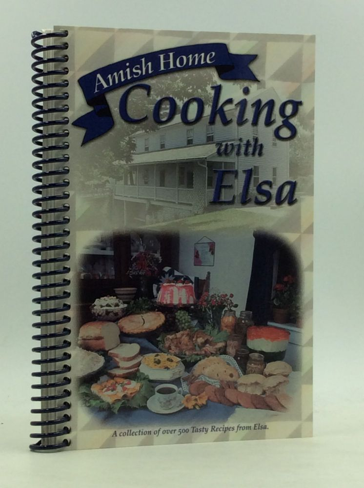 AMISH HOME COOKING WITH ELSA: A Collection of Over 500 Tasty Recipes from Elsa. Elsa Kline, Miller.
