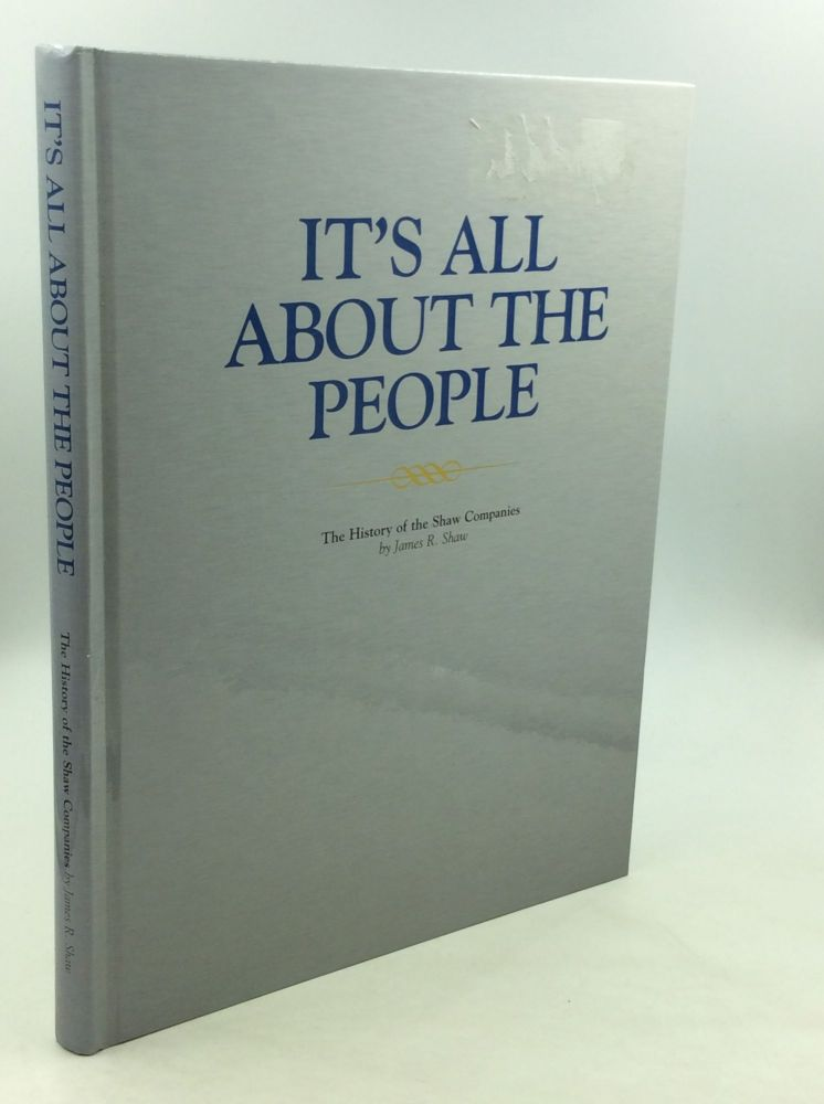 IT'S ALL ABOUT THE PEOPLE: The History of the Shaw Companies. James R. Shaw.