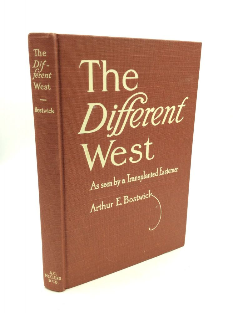 THE DIFFERENT WEST as Seen by a Transplanted Easterner. Arthur E. Bostwick.
