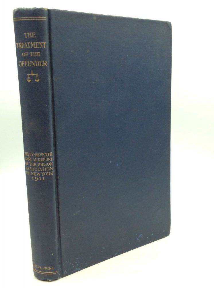 THE TREATMENT OF THE OFFENDER: The Sixty-Seventh Annual Report of the Prison Association of New York 1911