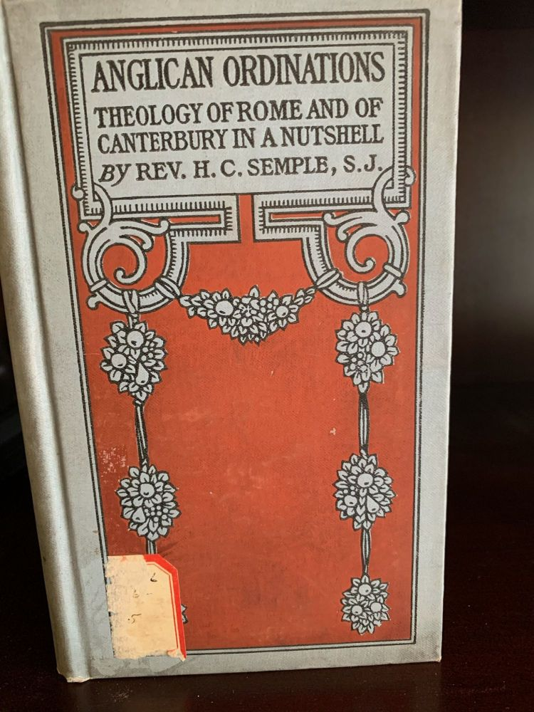 ANGLICAN ORDINATIONS: Theology of Rome and of Canterbury in a Nutshell. Rev. H. C. Semple.