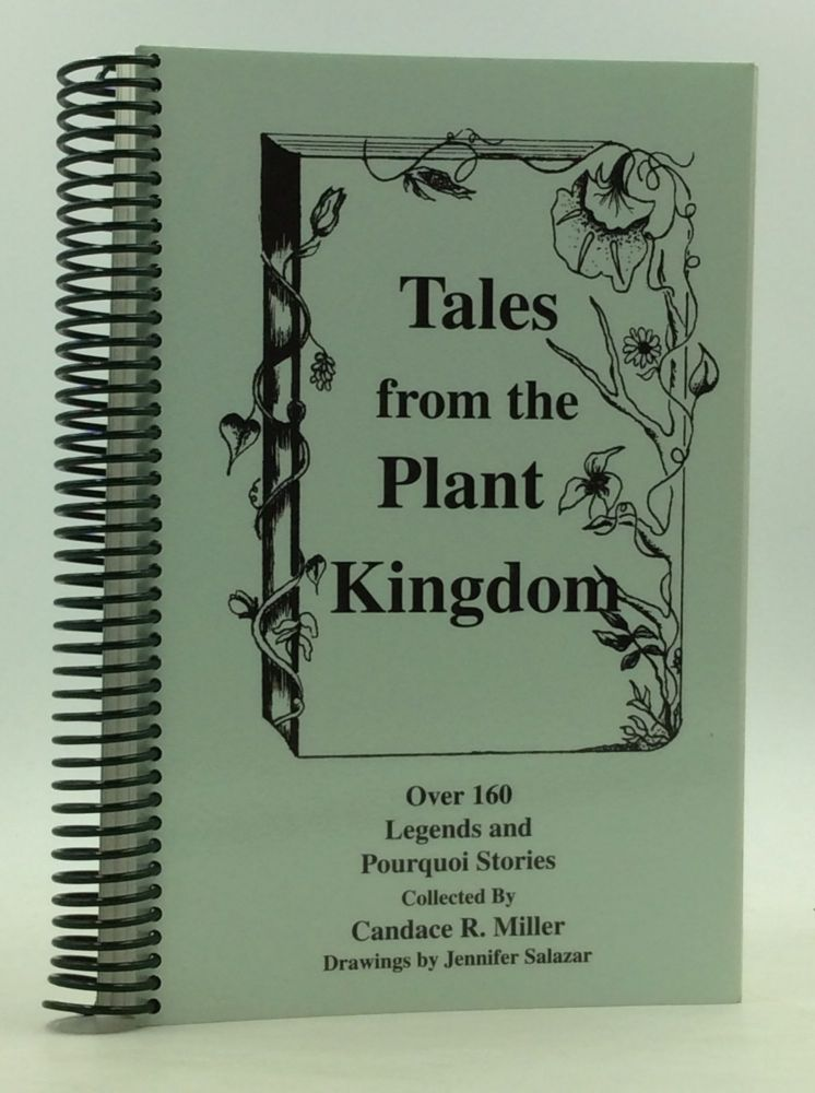 TALES FROM THE PLANT KINGDOM: A Reference Collection of Over 160 Legends and Pourquoi Stories about the Creation, Characteristics and Naming of Plants. Candace R. Miller.