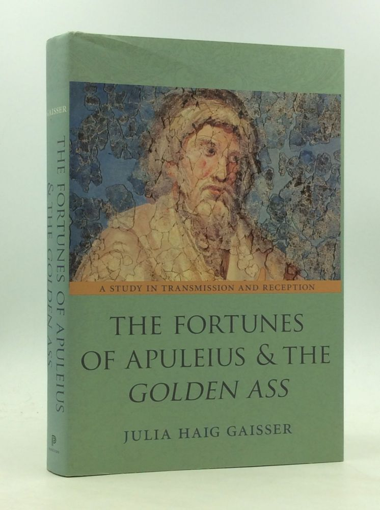 THE FORTUNES OF APULEIUS AND THE GOLDEN ASS: A Study in Transmission and Reception. Julia Haig Gaisser.