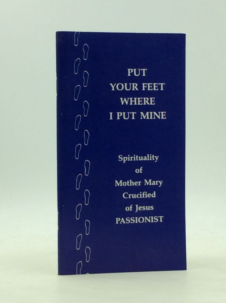 PUT YOUR FEET WHERE I PUT MINE: Life and Spirituality of Mother Mary Crucified of Jesus, C.P., the First Passionist Nun. C. P. Sister Maria Grace.