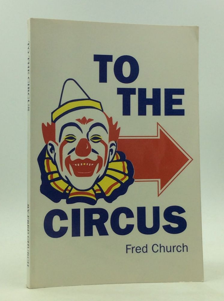 TO THE CIRCUS: Nostalgic Memories about the Circus. Fred Church.