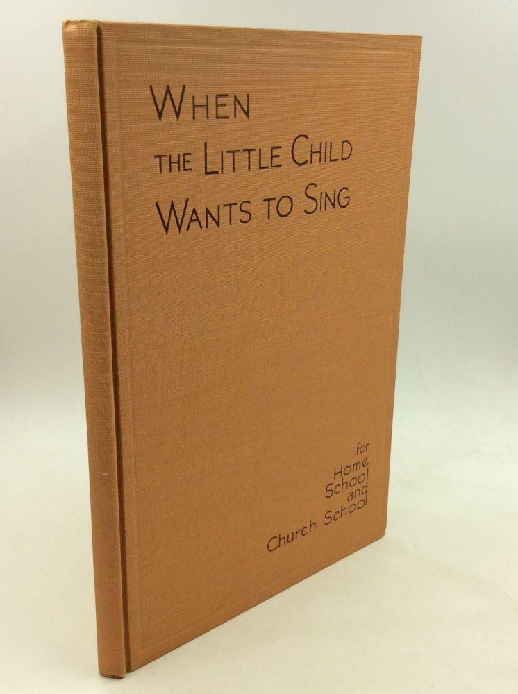WHEN THE LITTLE CHILD WANTS TO SING for Use with Four- and Five-Year-Olds in Home, School, and Church School. ed. Calvin W. Laufer, Presbyterian Board of Christian Education.