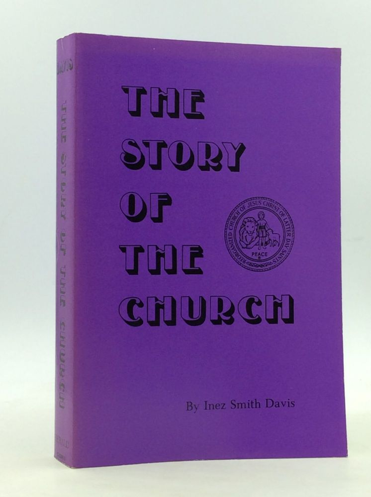 THE STORY OF THE CHURCH: A History of the Church of Jesus Christ of Latter Day Saints and of Its Legal Successor, the Reorganized Church of Jesus Christ of Latter Day Saints. Inez Smith Davis.