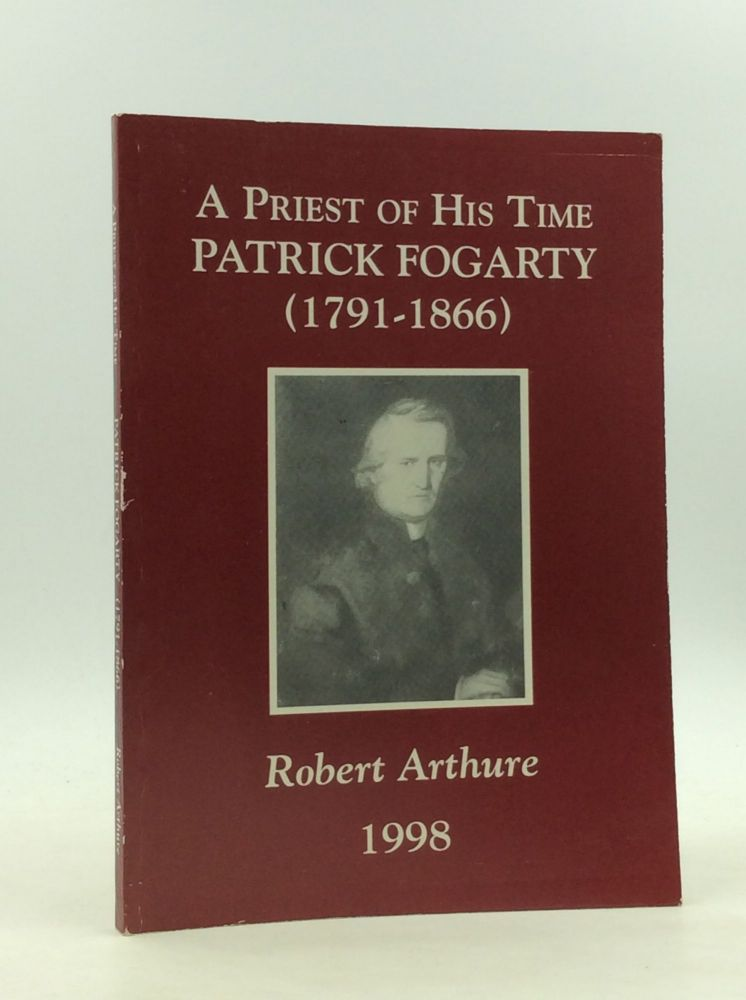 A PRIEST OF HIS TIME: Patrick Fogarty (1791-1866). Robert Arthure.