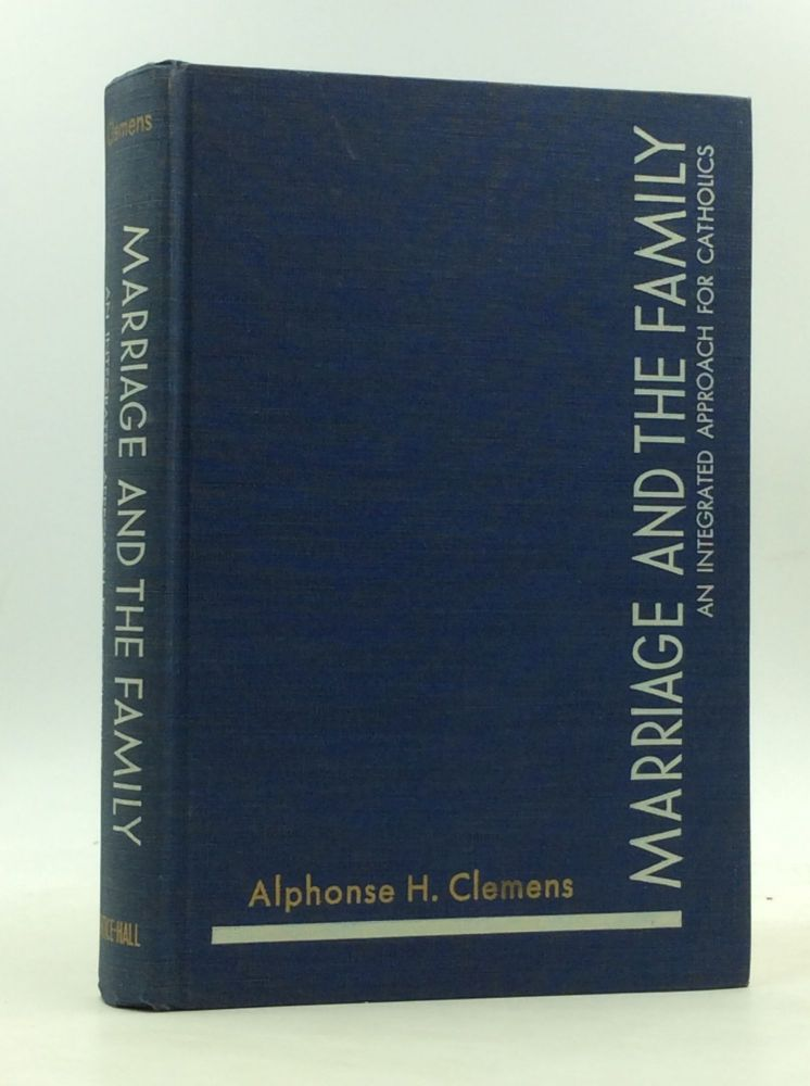 MARRIAGE AND THE FAMILY: An Integrated Approach for Catholics. Alphonse H. Clemens.