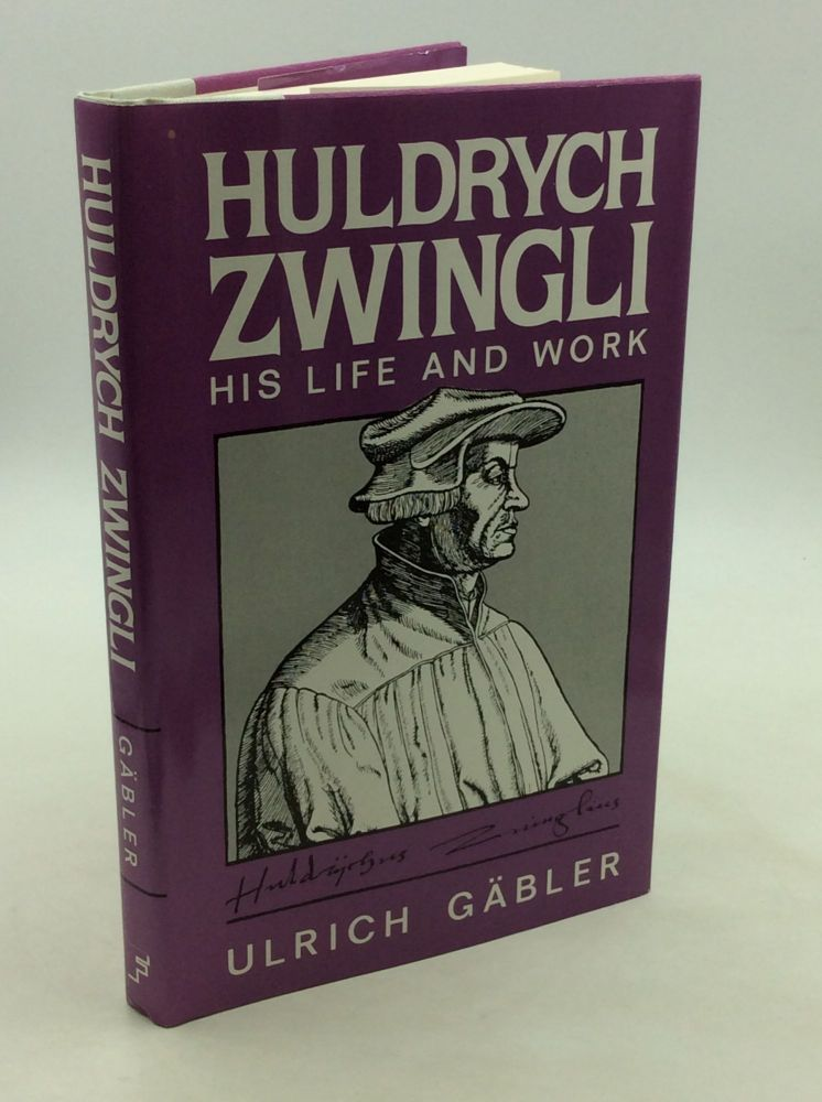 HULDRYCH ZWINGLI: His Life and Work. Ulrich Gabler.