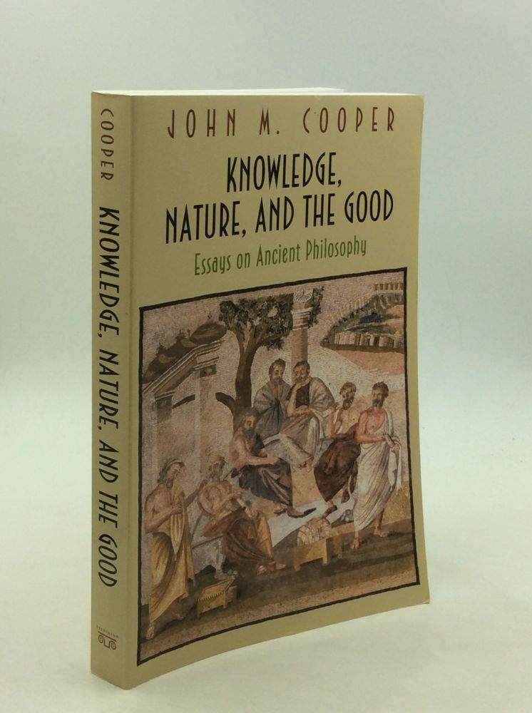 KNOWLEDGE, NATURE, AND THE GOOD: Essays on Ancient Philosophy. John M. Cooper.