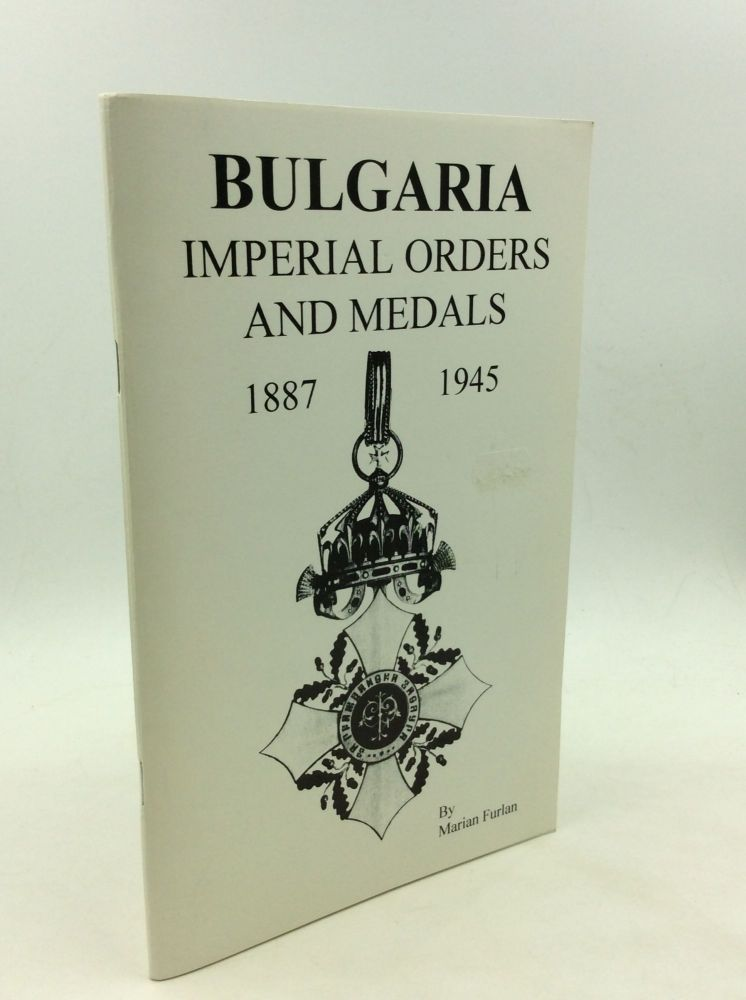 BULGARIA: Imperial Orders and Medals 1887-1945: An Illustrated Reference Guide for Collectors. Marian Furlan.