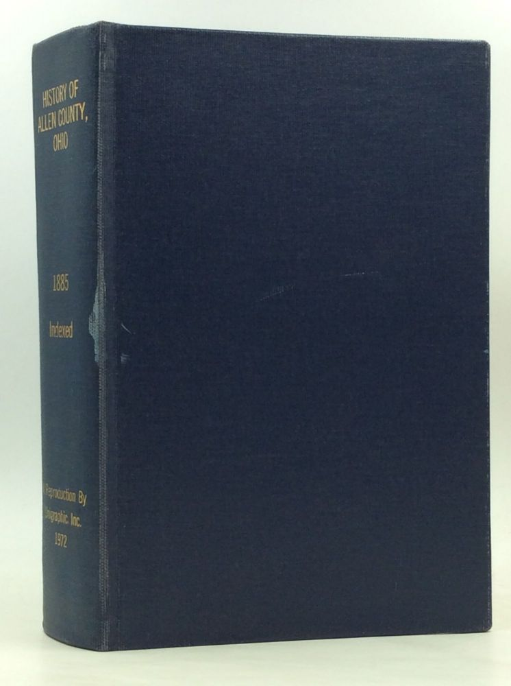 HISTORY OF ALLEN COUNTY, OHIO. Containing a History of the County, Its Townships, Towns, Villages, Schools, Churches, Industries, Etc.; Portraits of Early Settlers and Prominent Men; Biographies; History of the Northwest Territory; History of Ohio; Statistical and Miscellaneous Matter, Etc., Etc.