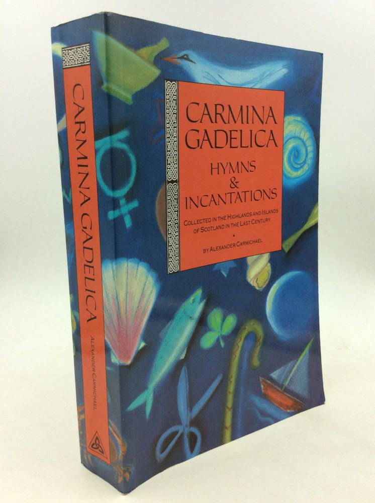 CARMINA GADELICA: Charms of the Gaels; Hymns and Incantations with Illustrative Notes on Words, Rites and Customs, Dying and Obsolete; Orally Collected in the Highlands and Islands of Scotland. Alexander Carmichael.