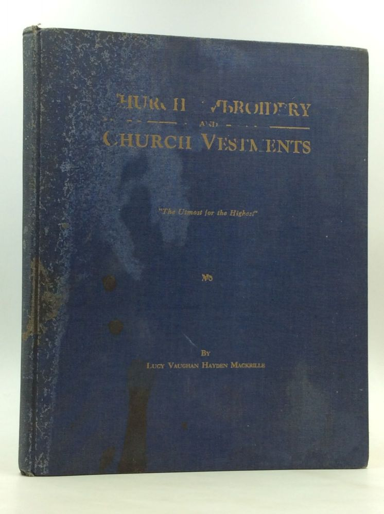 CHURCH EMBROIDERY AND CHURCH VESTMENTS: Profusely Illustrated; A Complete and Practical Guide to This Fascinating Art. Lucy Vaughan Hayden MacKrille.